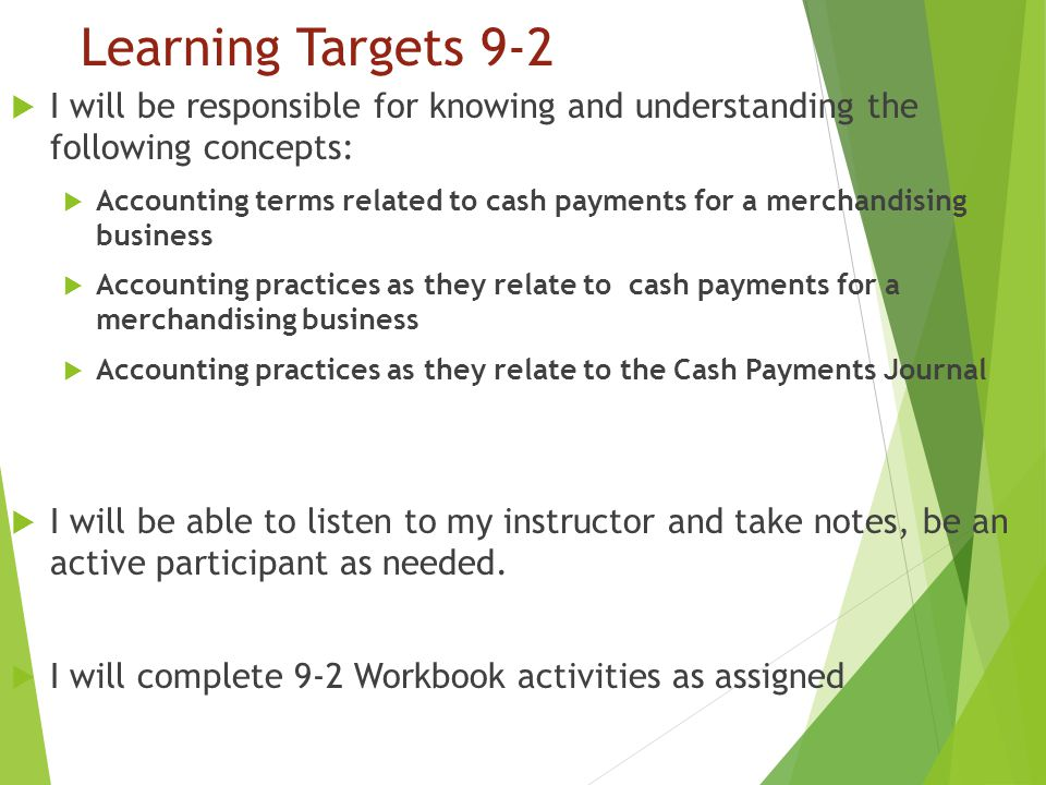 Learning Targets 9-2  I will be responsible for knowing and understanding the following concepts:  Accounting terms related to cash payments for a merchandising business  Accounting practices as they relate to cash payments for a merchandising business  Accounting practices as they relate to the Cash Payments Journal  I will be able to listen to my instructor and take notes, be an active participant as needed.