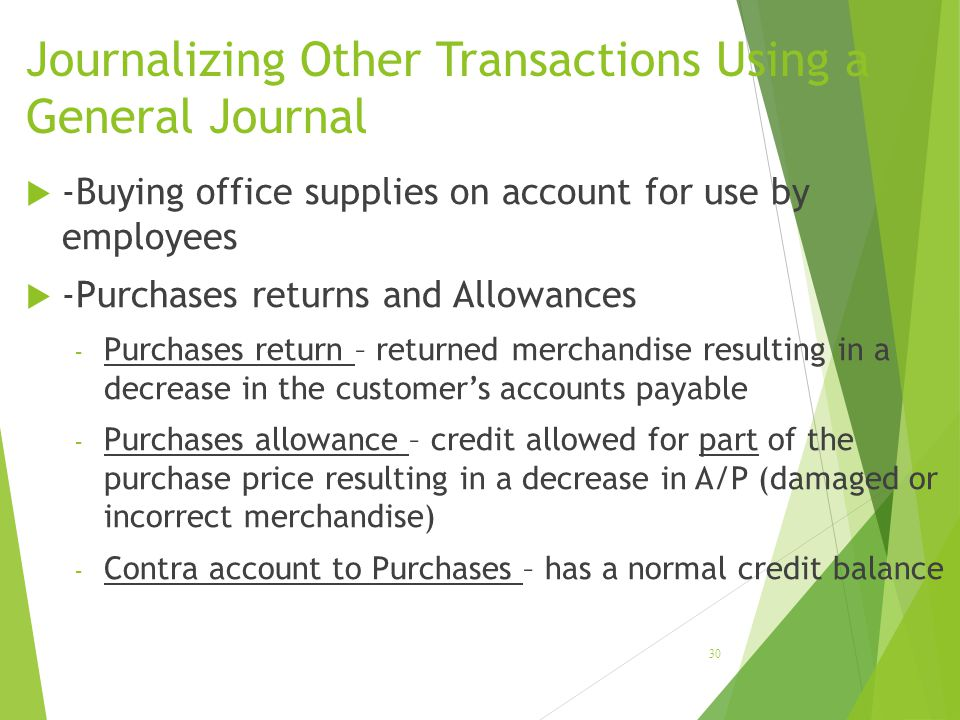 Journalizing Other Transactions Using a General Journal  -Buying office supplies on account for use by employees  -Purchases returns and Allowances - Purchases return – returned merchandise resulting in a decrease in the customer's accounts payable - Purchases allowance – credit allowed for part of the purchase price resulting in a decrease in A/P (damaged or incorrect merchandise) - Contra account to Purchases – has a normal credit balance 30