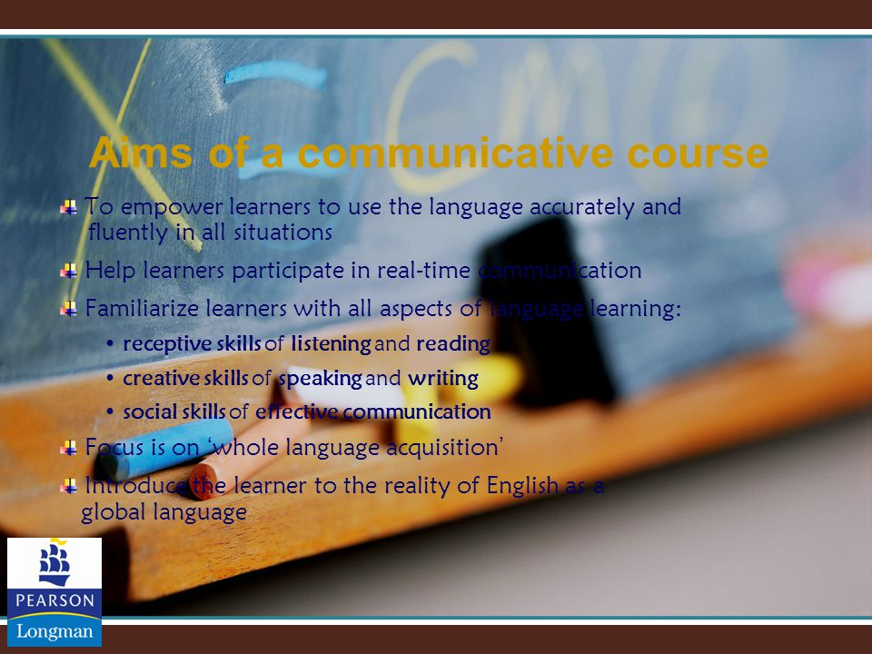 Aims of a communicative course To empower learners to use the language accurately and fluently in all situations Help learners participate in real-time communication Familiarize learners with all aspects of language learning: receptive skills of listening and reading creative skills of speaking and writing social skills of effective communication Focus is on ' whole language acquisition ' Introduce the learner to the reality of English as a global language