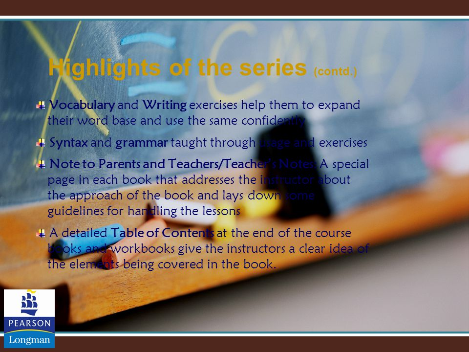 Highlights of the series (contd.) Vocabulary and Writing exercises help them to expand their word base and use the same confidently Syntax and grammar taught through usage and exercises Note to Parents and Teachers/Teacher ' s Notes: A special page in each book that addresses the instructor about the approach of the book and lays down some guidelines for handling the lessons A detailed Table of Contents at the end of the course books and workbooks give the instructors a clear idea of the elements being covered in the book.