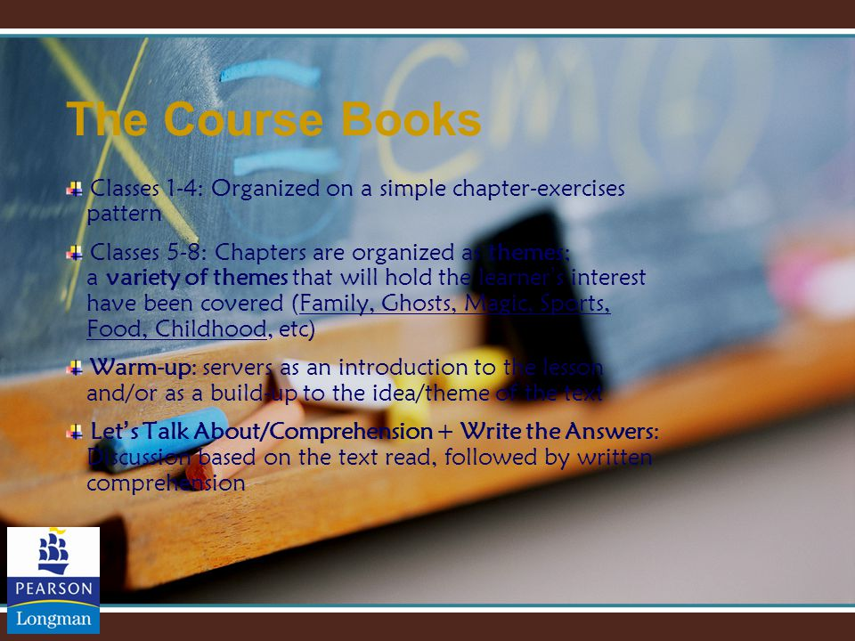 The Course Books Classes 1-4: Organized on a simple chapter-exercises pattern Classes 5-8: Chapters are organized as themes; a variety of themes that will hold the learner ' s interest have been covered (Family, Ghosts, Magic, Sports, Food, Childhood, etc) Warm-up: servers as an introduction to the lesson and/or as a build-up to the idea/theme of the text Let ' s Talk About/Comprehension + Write the Answers: Discussion based on the text read, followed by written comprehension