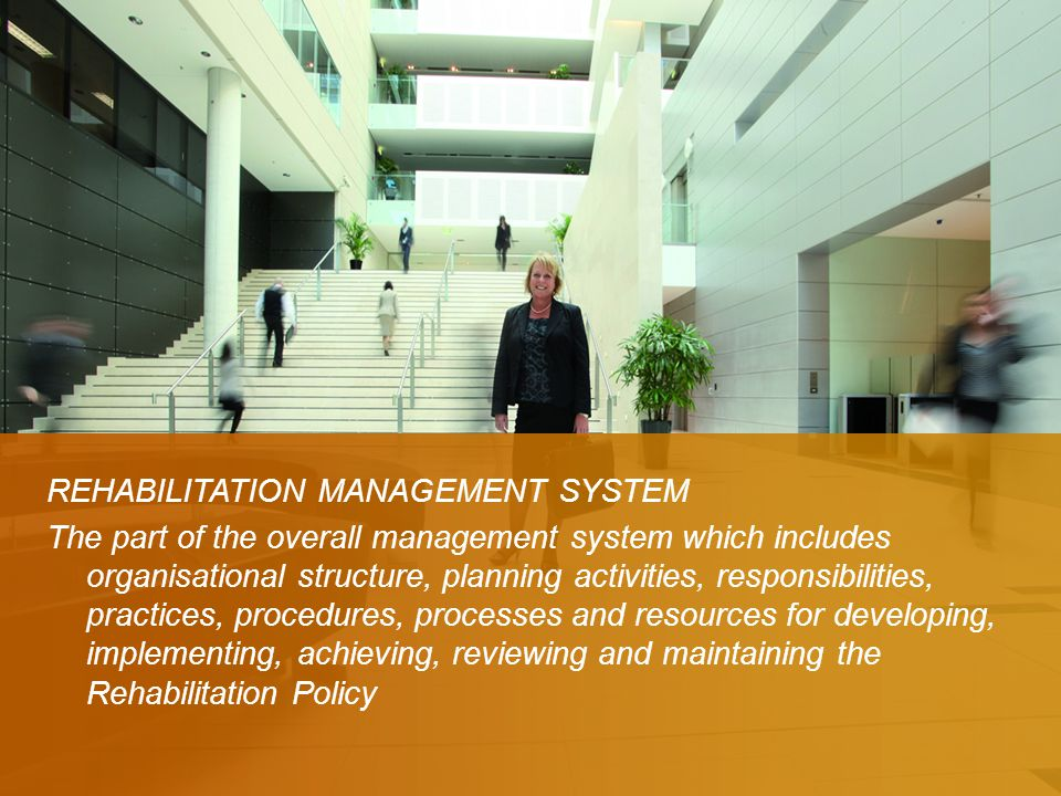 Definition REHABILITATION MANAGEMENT SYSTEM The part of the overall management system which includes organisational structure, planning activities, responsibilities, practices, procedures, processes and resources for developing, implementing, achieving, reviewing and maintaining the Rehabilitation Policy