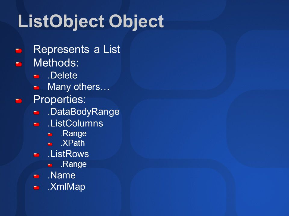 ListObject Object Represents a List Methods:.Delete Many others… Properties:.DataBodyRange.ListColumns.Range.XPath.ListRows.Range.Name.XmlMap