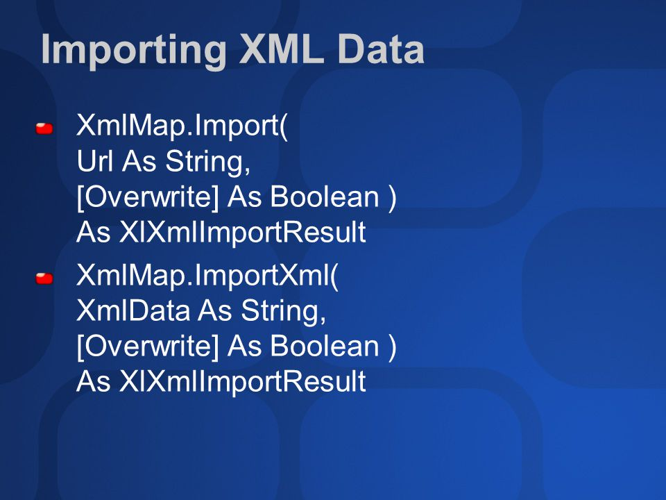 Importing XML Data XmlMap.Import( Url As String, [Overwrite] As Boolean ) As XlXmlImportResult XmlMap.ImportXml( XmlData As String, [Overwrite] As Boolean ) As XlXmlImportResult