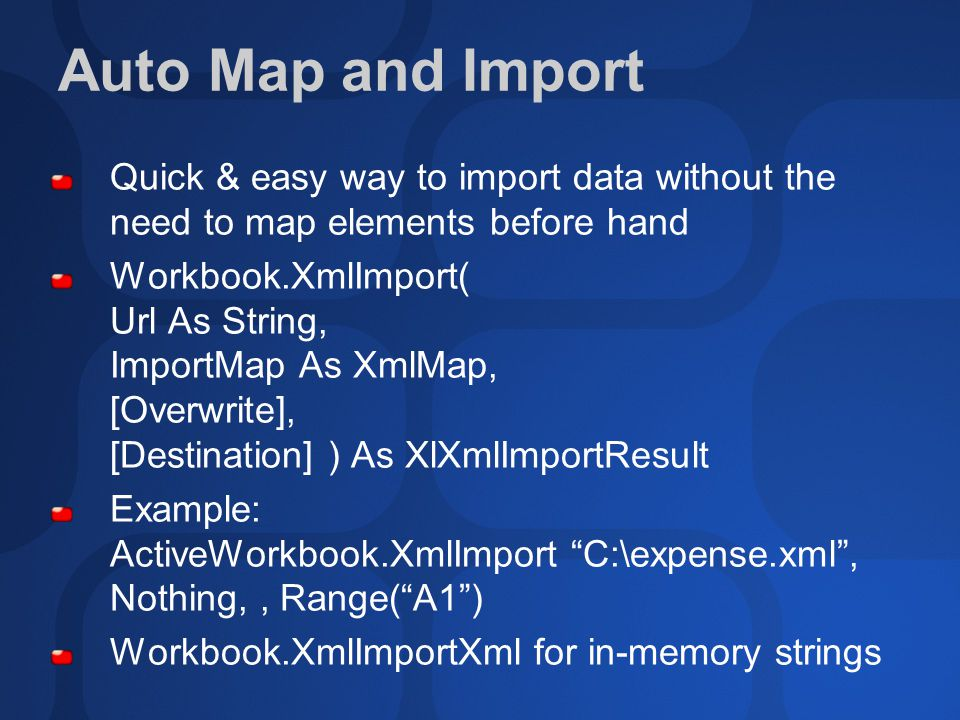 Auto Map and Import Quick & easy way to import data without the need to map elements before hand Workbook.XmlImport( Url As String, ImportMap As XmlMap, [Overwrite], [Destination] ) As XlXmlImportResult Example: ActiveWorkbook.XmlImport C:\expense.xml , Nothing,, Range( A1 ) Workbook.XmlImportXml for in-memory strings