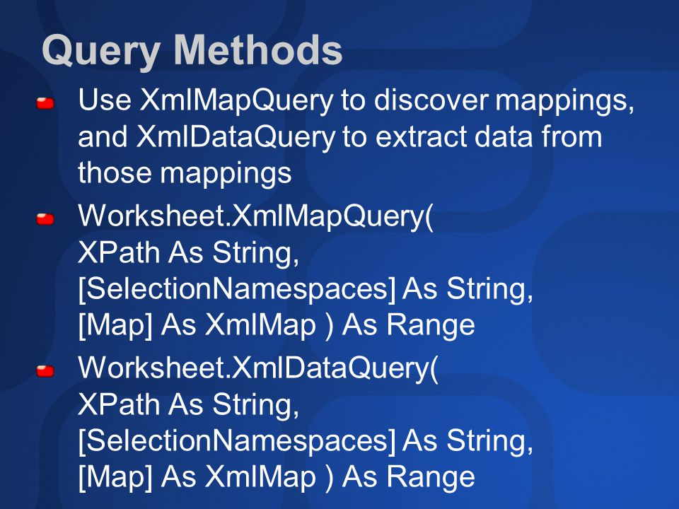 Query Methods Use XmlMapQuery to discover mappings, and XmlDataQuery to extract data from those mappings Worksheet.XmlMapQuery( XPath As String, [SelectionNamespaces] As String, [Map] As XmlMap ) As Range Worksheet.XmlDataQuery( XPath As String, [SelectionNamespaces] As String, [Map] As XmlMap ) As Range