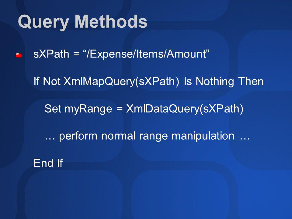 Query Methods sXPath = /Expense/Items/Amount If Not XmlMapQuery(sXPath) Is Nothing Then Set myRange = XmlDataQuery(sXPath) … perform normal range manipulation … End If