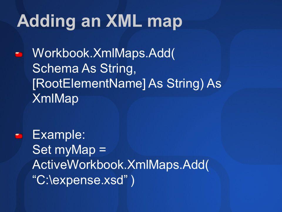 Adding an XML map Workbook.XmlMaps.Add( Schema As String, [RootElementName] As String) As XmlMap Example: Set myMap = ActiveWorkbook.XmlMaps.Add( C:\expense.xsd )