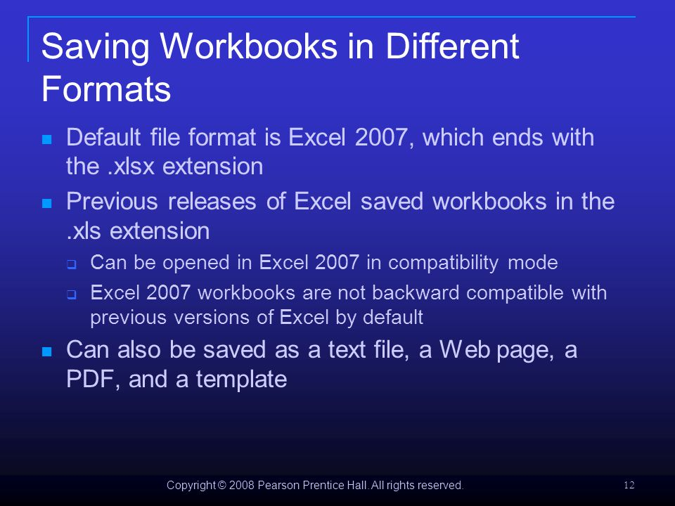 Copyright © 2008 Pearson Prentice Hall. All rights reserved. 12 Saving Workbooks in Different Formats Default file format is Excel 2007, which ends wi