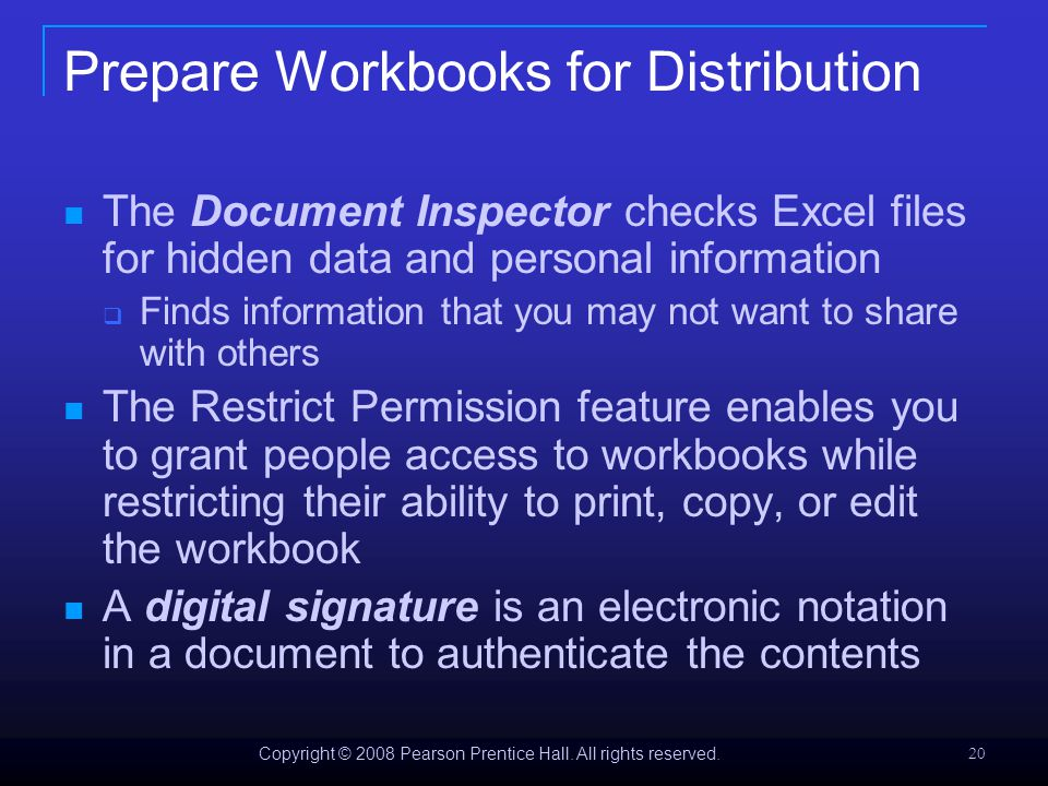Copyright © 2008 Pearson Prentice Hall. All rights reserved. 20 Prepare Workbooks for Distribution The Document Inspector checks Excel files for hidde