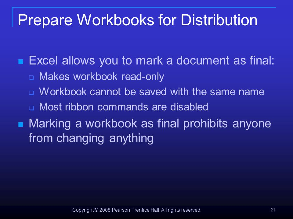 Copyright © 2008 Pearson Prentice Hall. All rights reserved. 21 Prepare Workbooks for Distribution Excel allows you to mark a document as final:  Mak