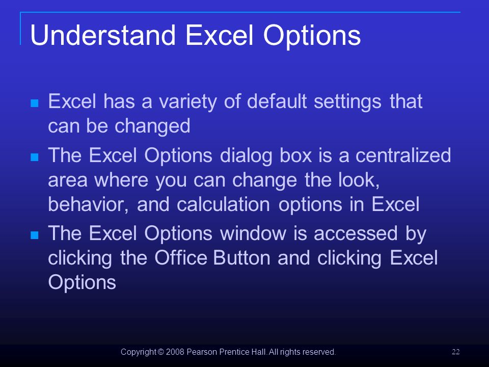 Copyright © 2008 Pearson Prentice Hall. All rights reserved. 22 Understand Excel Options Excel has a variety of default settings that can be changed T