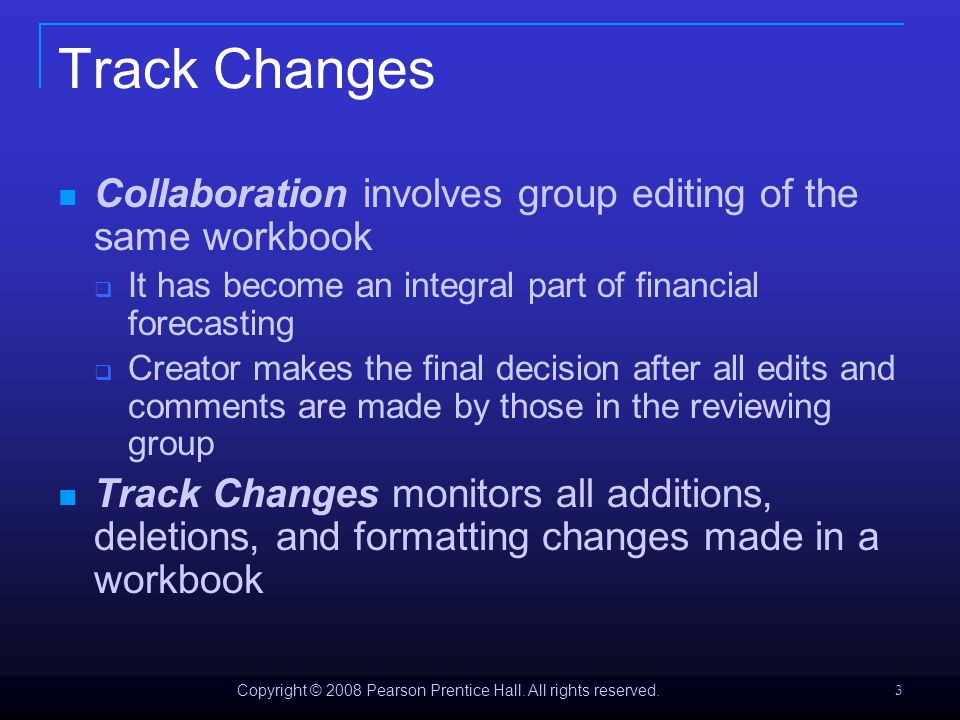 Copyright © 2008 Pearson Prentice Hall. All rights reserved. 3 Track Changes Collaboration involves group editing of the same workbook  It has become