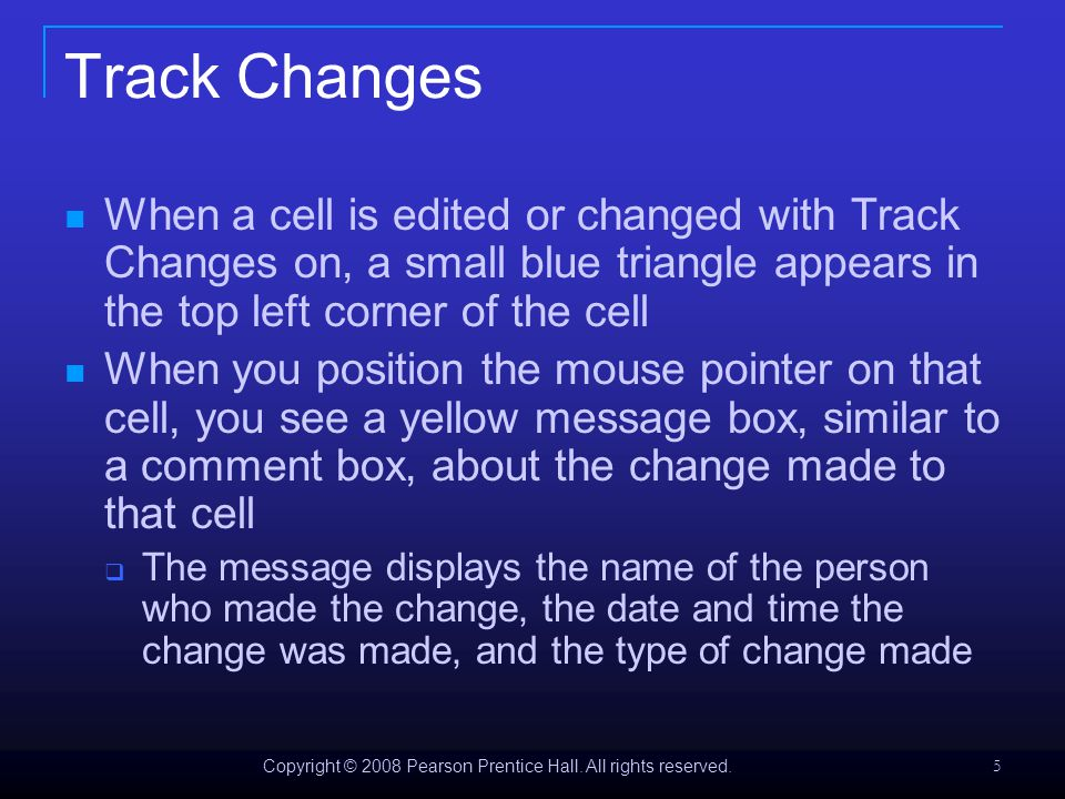 Copyright © 2008 Pearson Prentice Hall. All rights reserved. 5 Track Changes When a cell is edited or changed with Track Changes on, a small blue tria