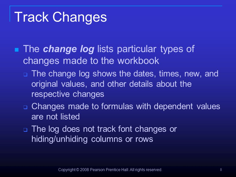 Copyright © 2008 Pearson Prentice Hall. All rights reserved. 8 Track Changes The change log lists particular types of changes made to the workbook  T
