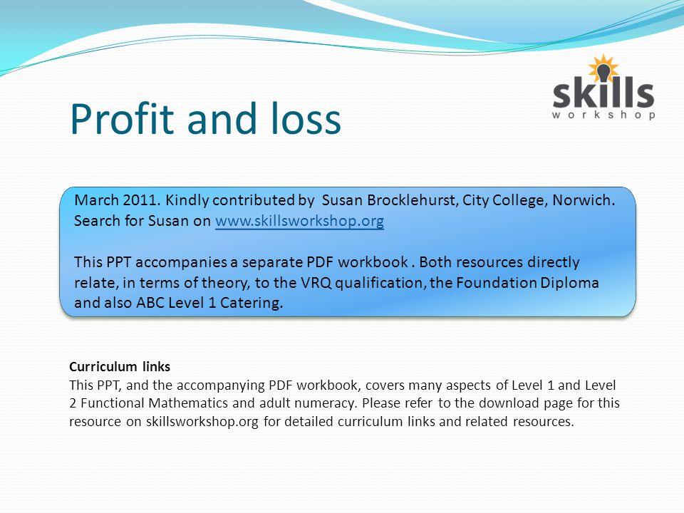 Profit and loss Curriculum links This PPT, and the accompanying PDF workbook, covers many aspects of Level 1 and Level 2 Functional Mathematics and adult numeracy.