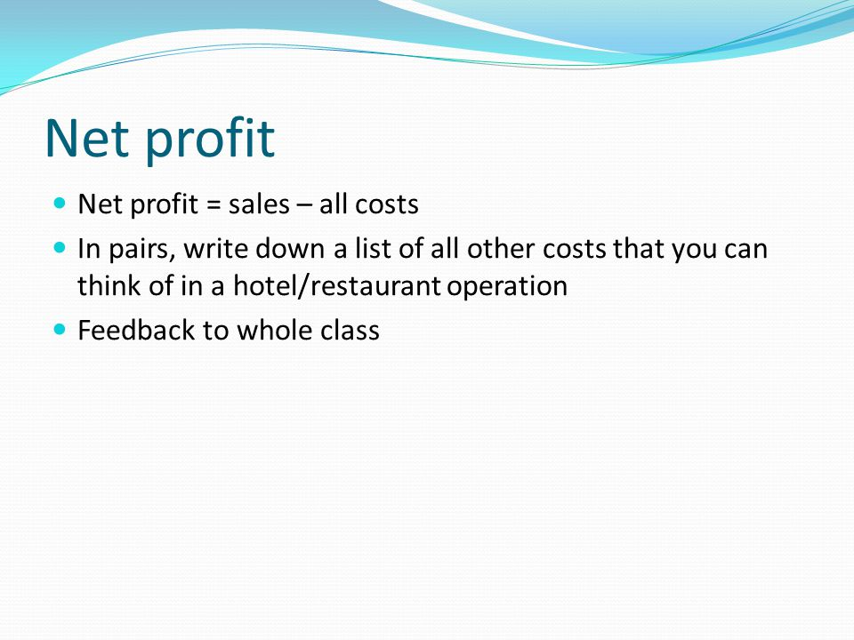 Net profit Net profit = sales – all costs In pairs, write down a list of all other costs that you can think of in a hotel/restaurant operation Feedback to whole class