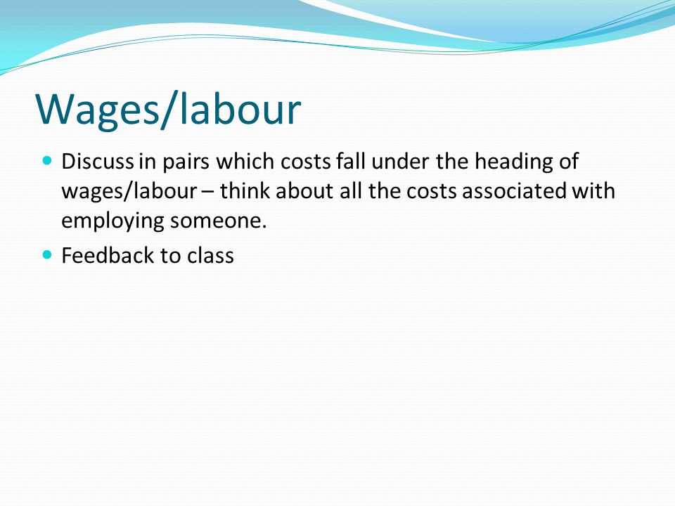 Wages/labour Discuss in pairs which costs fall under the heading of wages/labour – think about all the costs associated with employing someone. Feedba