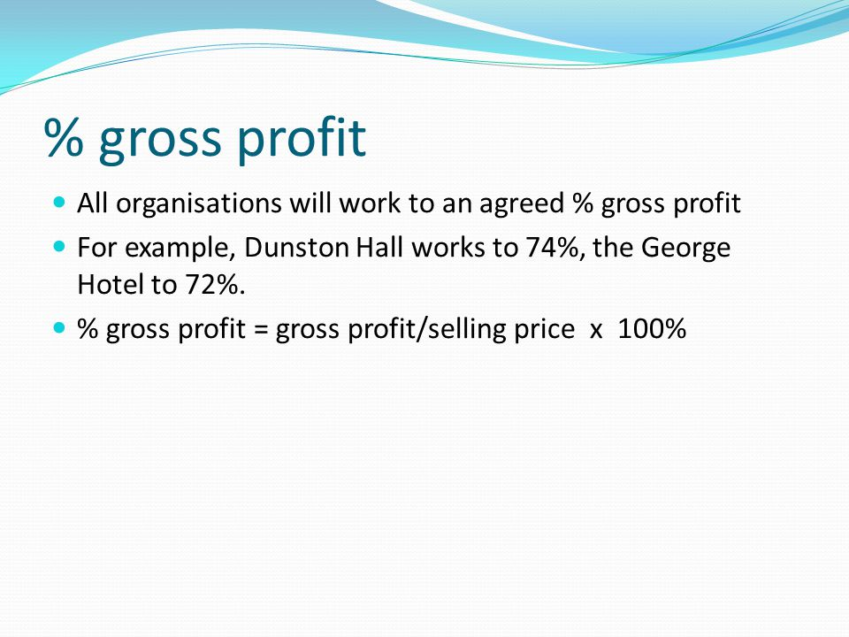 % gross profit All organisations will work to an agreed % gross profit For example, Dunston Hall works to 74%, the George Hotel to 72%. % gross profit