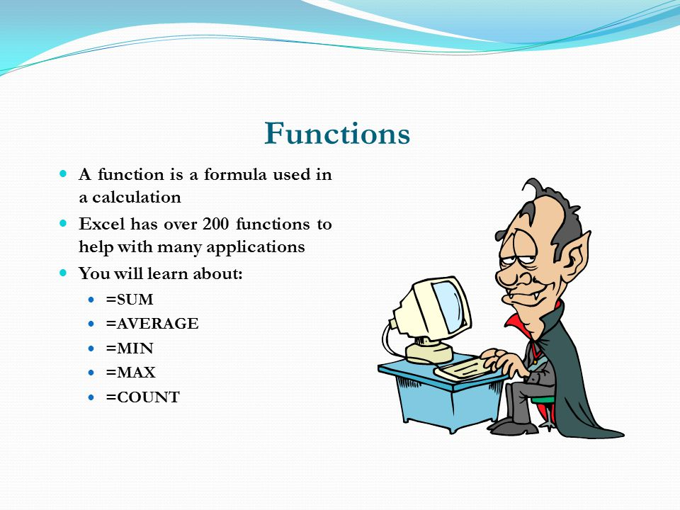 Functions A function is a formula used in a calculation Excel has over 200 functions to help with many applications You will learn about: =SUM =AVERAGE =MIN =MAX =COUNT