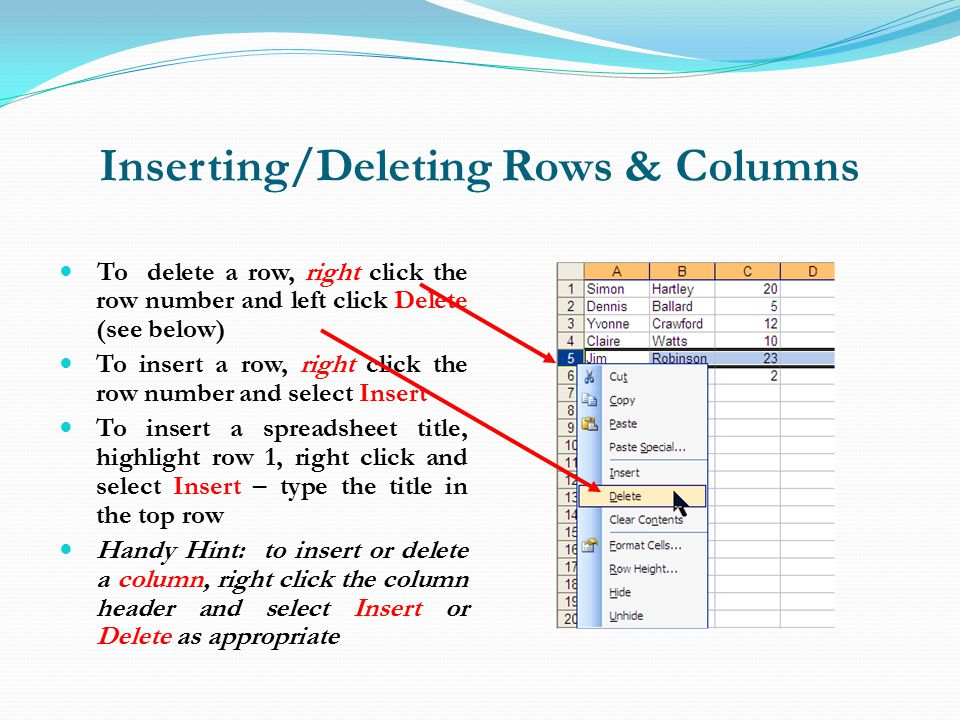 Inserting/Deleting Rows & Columns To delete a row, right click the row number and left click Delete (see below) To insert a row, right click the row number and select Insert To insert a spreadsheet title, highlight row 1, right click and select Insert – type the title in the top row Handy Hint: to insert or delete a column, right click the column header and select Insert or Delete as appropriate