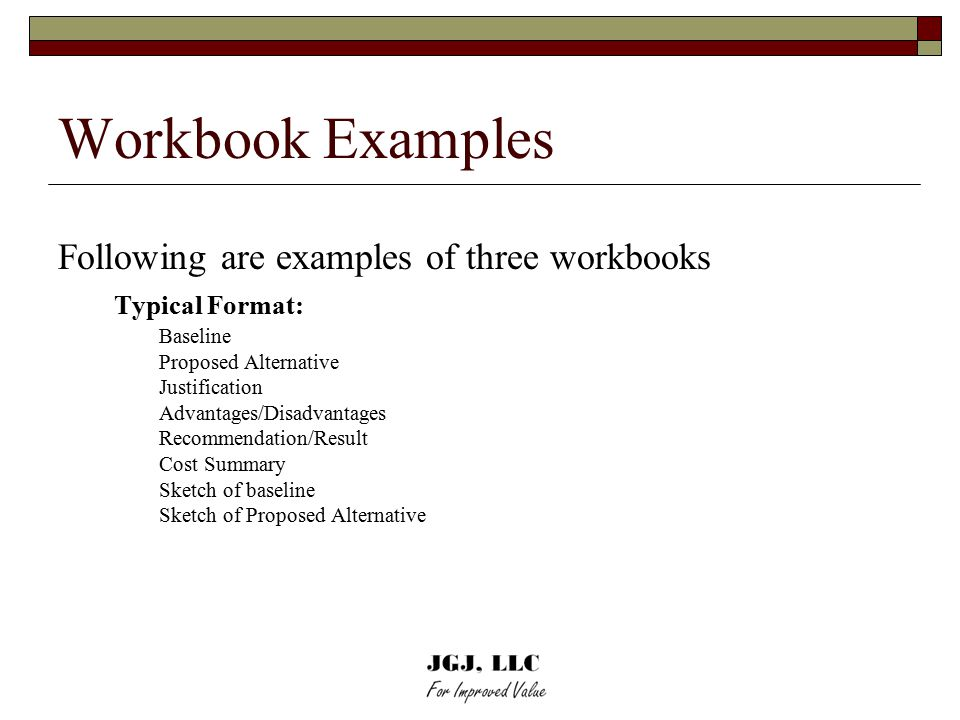 Workbook Examples Following are examples of three workbooks Typical Format: Baseline Proposed Alternative Justification Advantages/Disadvantages Recommendation/Result Cost Summary Sketch of baseline Sketch of Proposed Alternative