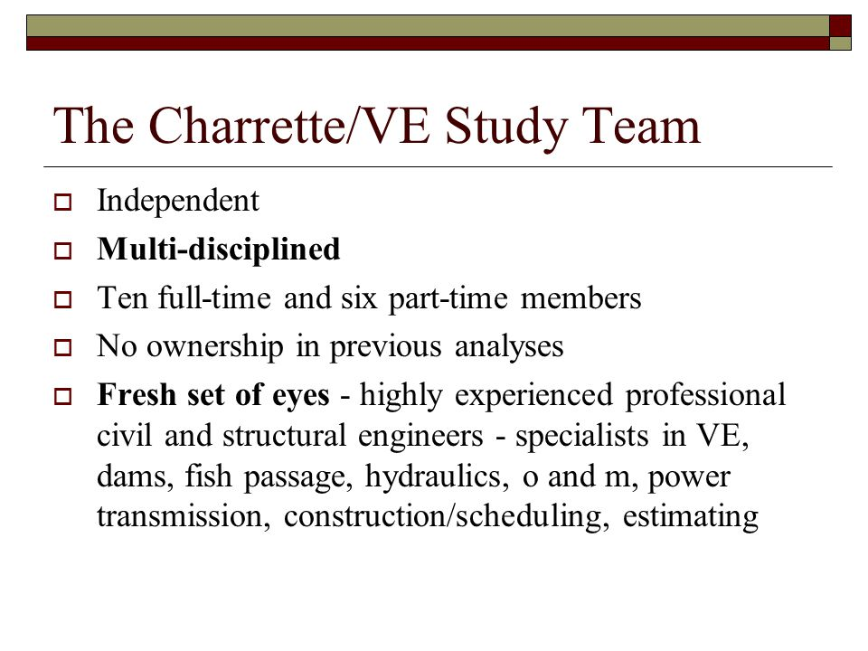 The Charrette/VE Study Team  Independent  Multi-disciplined  Ten full-time and six part-time members  No ownership in previous analyses  Fresh set of eyes - highly experienced professional civil and structural engineers - specialists in VE, dams, fish passage, hydraulics, o and m, power transmission, construction/scheduling, estimating