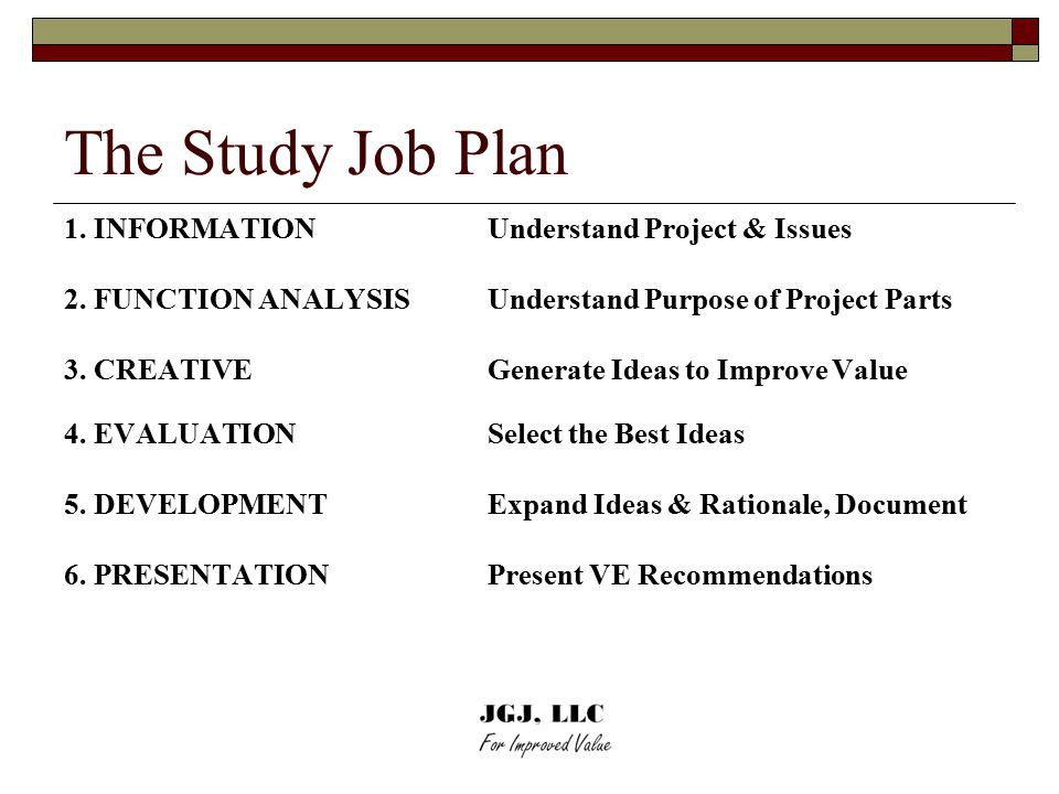 The Study Job Plan 1. INFORMATION Understand Project & Issues 2. FUNCTION ANALYSIS Understand Purpose of Project Parts 3. CREATIVE Generate Ideas to I