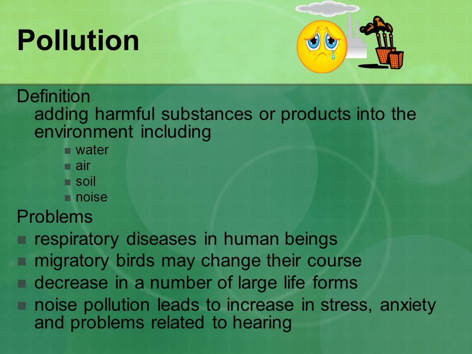 Pollution Definition adding harmful substances or products into the environment including water air soil noise Problems respiratory diseases in human beings migratory birds may change their course decrease in a number of large life forms noise pollution leads to increase in stress, anxiety and problems related to hearing