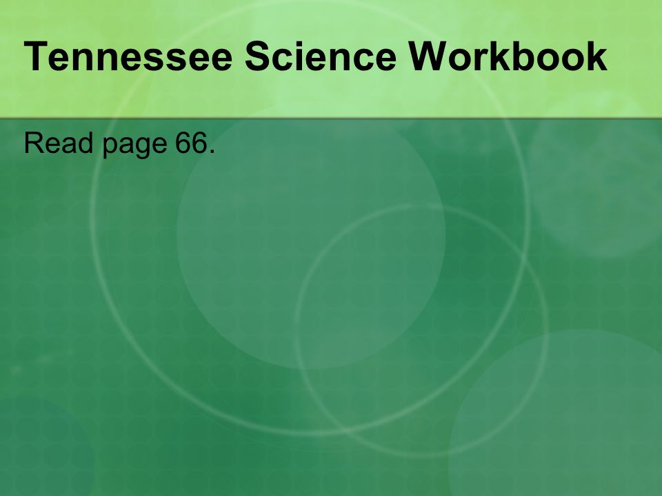 Tennessee Science Workbook Read page 66.