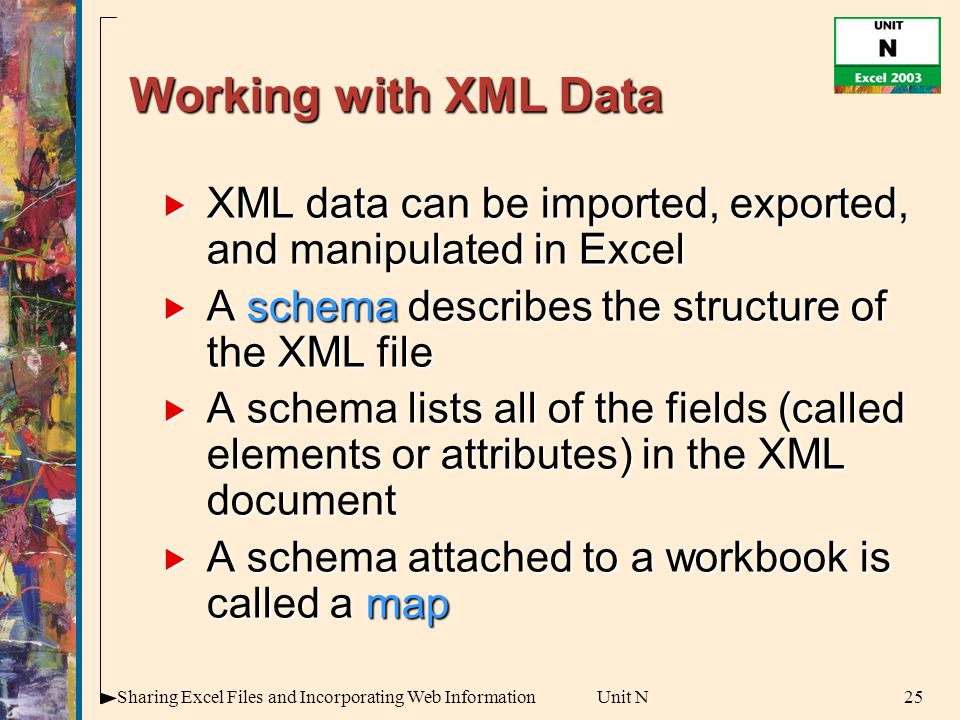 25Sharing Excel Files and Incorporating Web InformationUnit N Working with XML Data  XML data can be imported, exported, and manipulated in Excel  A schema describes the structure of the XML file  A schema lists all of the fields (called elements or attributes) in the XML document  A schema attached to a workbook is called a map