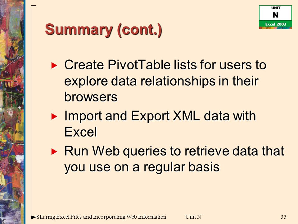 33Sharing Excel Files and Incorporating Web InformationUnit N Summary (cont.)  Create PivotTable lists for users to explore data relationships in their browsers  Import and Export XML data with Excel  Run Web queries to retrieve data that you use on a regular basis