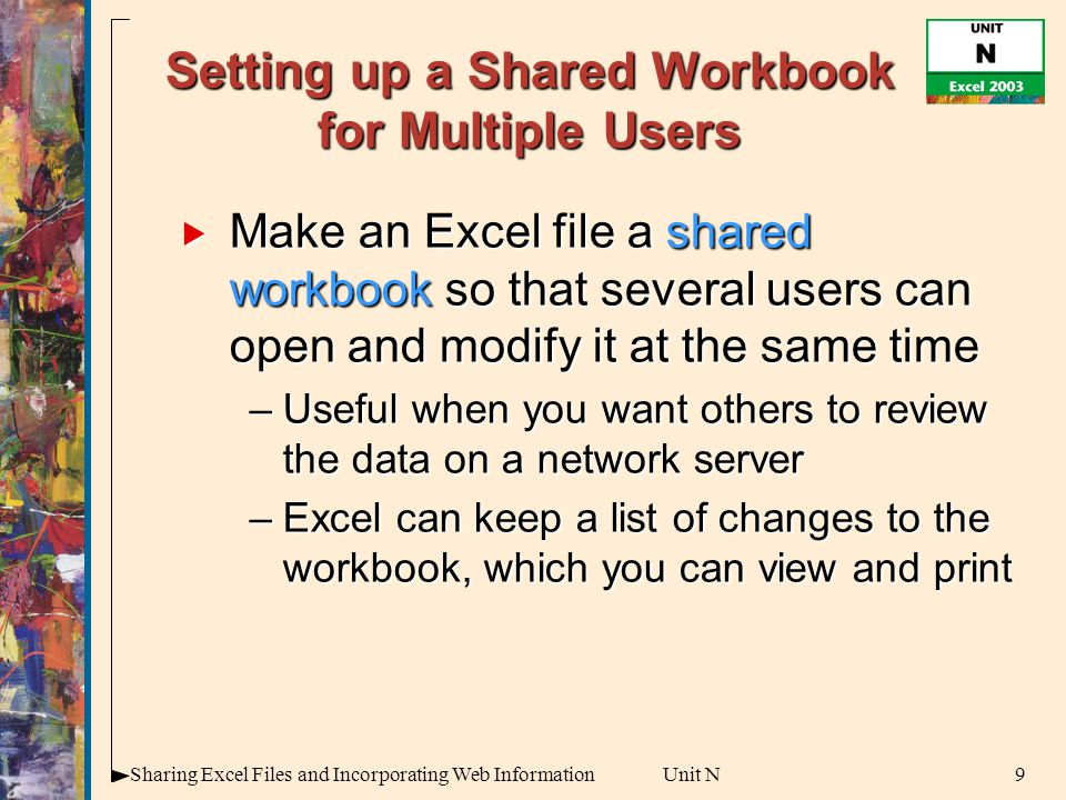 9Sharing Excel Files and Incorporating Web InformationUnit N Setting up a Shared Workbook for Multiple Users  Make an Excel file a shared workbook so that several users can open and modify it at the same time –Useful when you want others to review the data on a network server –Excel can keep a list of changes to the workbook, which you can view and print
