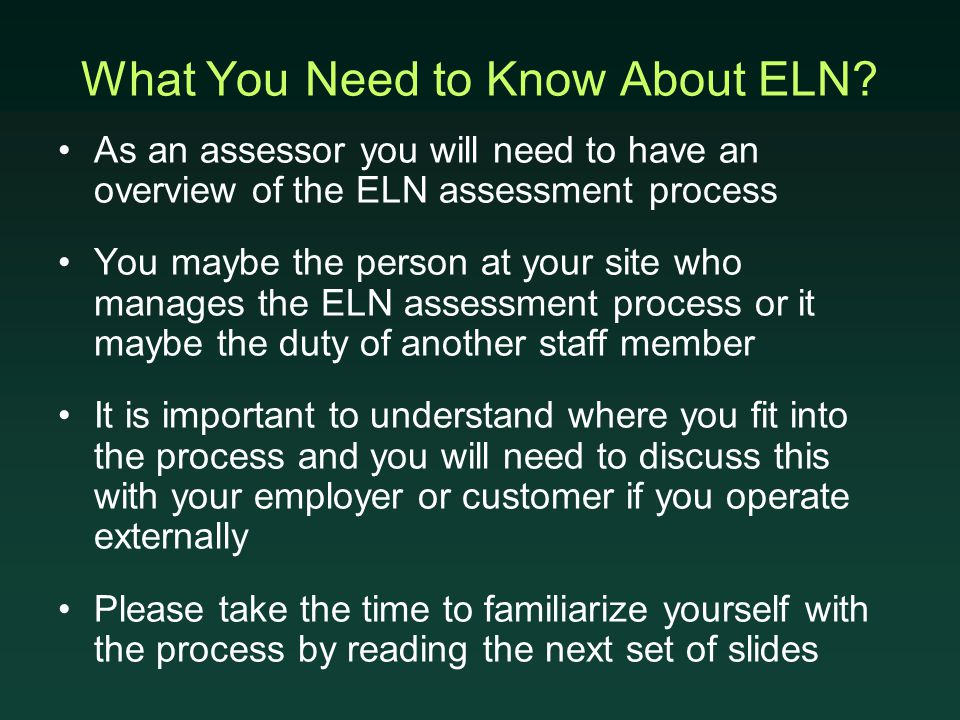 What You Need to Know About ELN? As an assessor you will need to have an overview of the ELN assessment process You maybe the person at your site who