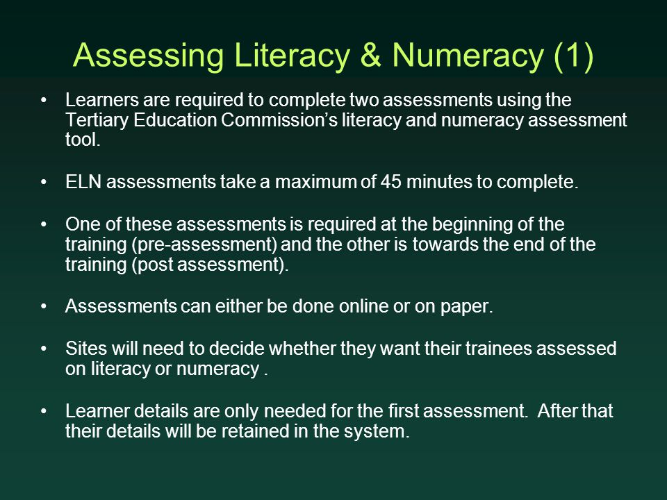 Assessing Literacy & Numeracy (1) Learners are required to complete two assessments using the Tertiary Education Commission's literacy and numeracy assessment tool.