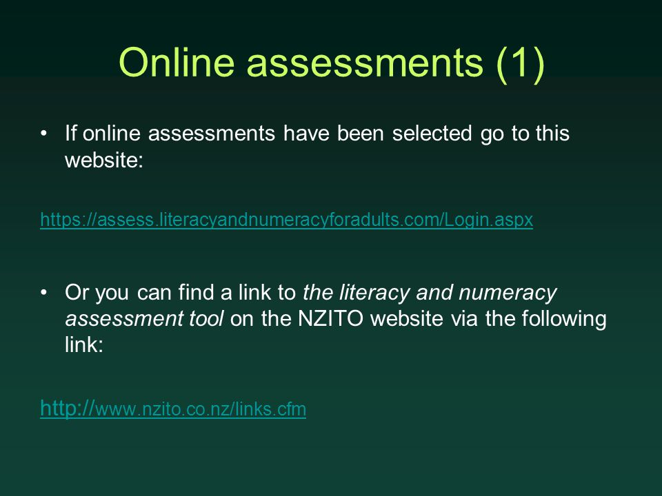 Online assessments (1) If online assessments have been selected go to this website: https://assess.literacyandnumeracyforadults.com/Login.aspx Or you