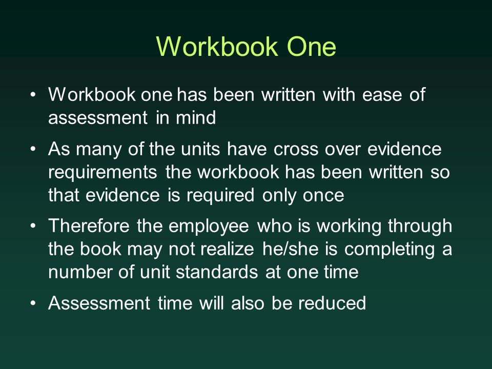 Workbook One Workbook one has been written with ease of assessment in mind As many of the units have cross over evidence requirements the workbook has been written so that evidence is required only once Therefore the employee who is working through the book may not realize he/she is completing a number of unit standards at one time Assessment time will also be reduced