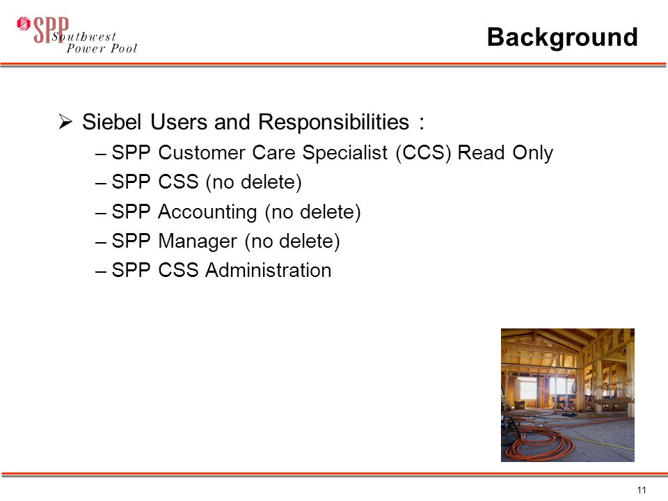 11 Background  Siebel Users and Responsibilities : –SPP Customer Care Specialist (CCS) Read Only –SPP CSS (no delete) –SPP Accounting (no delete) –SPP Manager (no delete) –SPP CSS Administration
