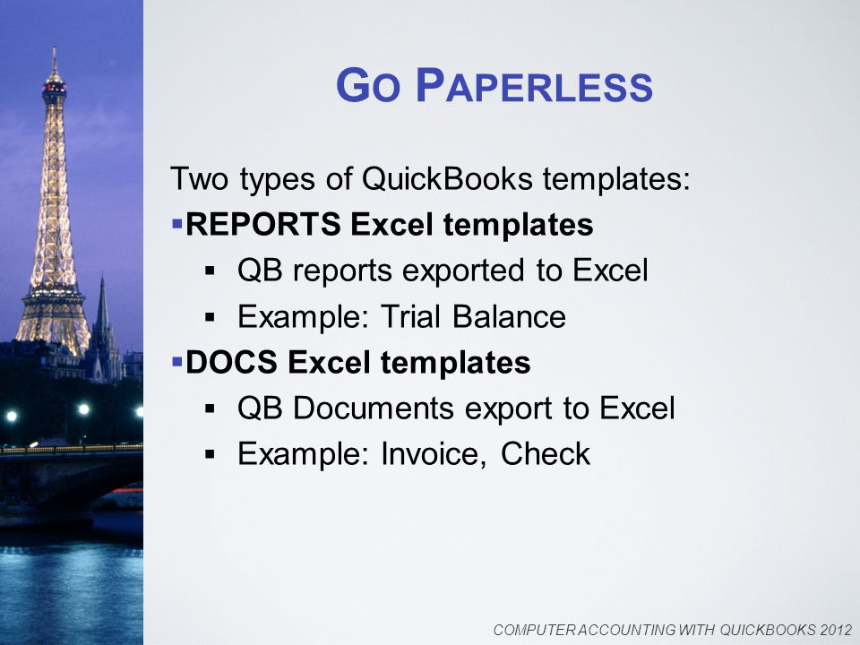 G O P APERLESS Two types of QuickBooks templates:  REPORTS Excel templates  QB reports exported to Excel  Example: Trial Balance  DOCS Excel templates  QB Documents export to Excel  Example: Invoice, Check COMPUTER ACCOUNTING WITH QUICKBOOKS 2012