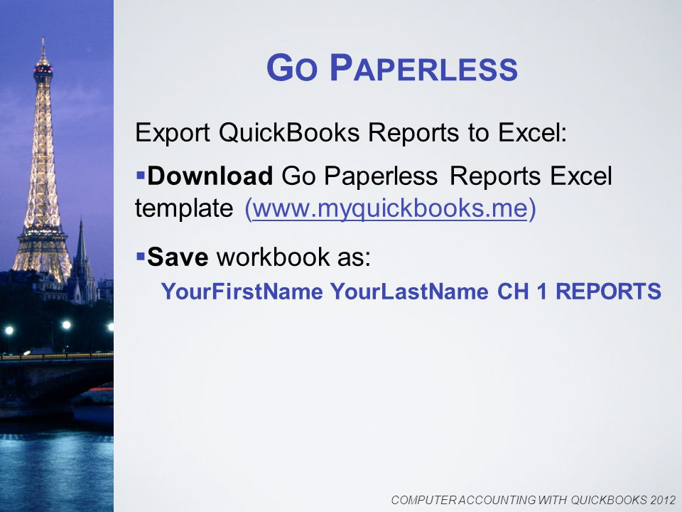 G O P APERLESS Export QuickBooks Reports to Excel:  Download Go Paperless Reports Excel template (www.myquickbooks.me)  Save workbook as: YourFirstN