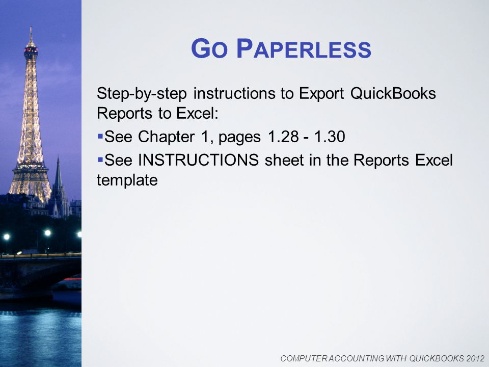 G O P APERLESS Step-by-step instructions to Export QuickBooks Reports to Excel:  See Chapter 1, pages 1.28 - 1.30  See INSTRUCTIONS sheet in the Reports Excel template COMPUTER ACCOUNTING WITH QUICKBOOKS 2012