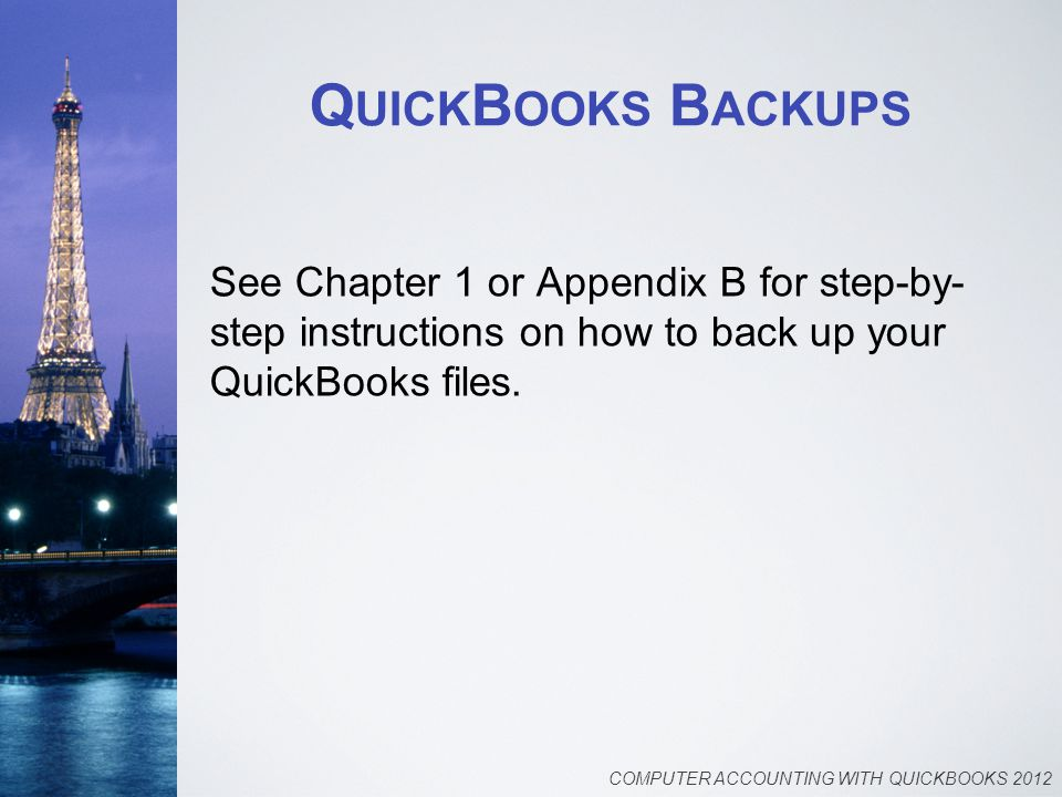 Q UICK B OOKS B ACKUPS See Chapter 1 or Appendix B for step-by- step instructions on how to back up your QuickBooks files. COMPUTER ACCOUNTING WITH QU