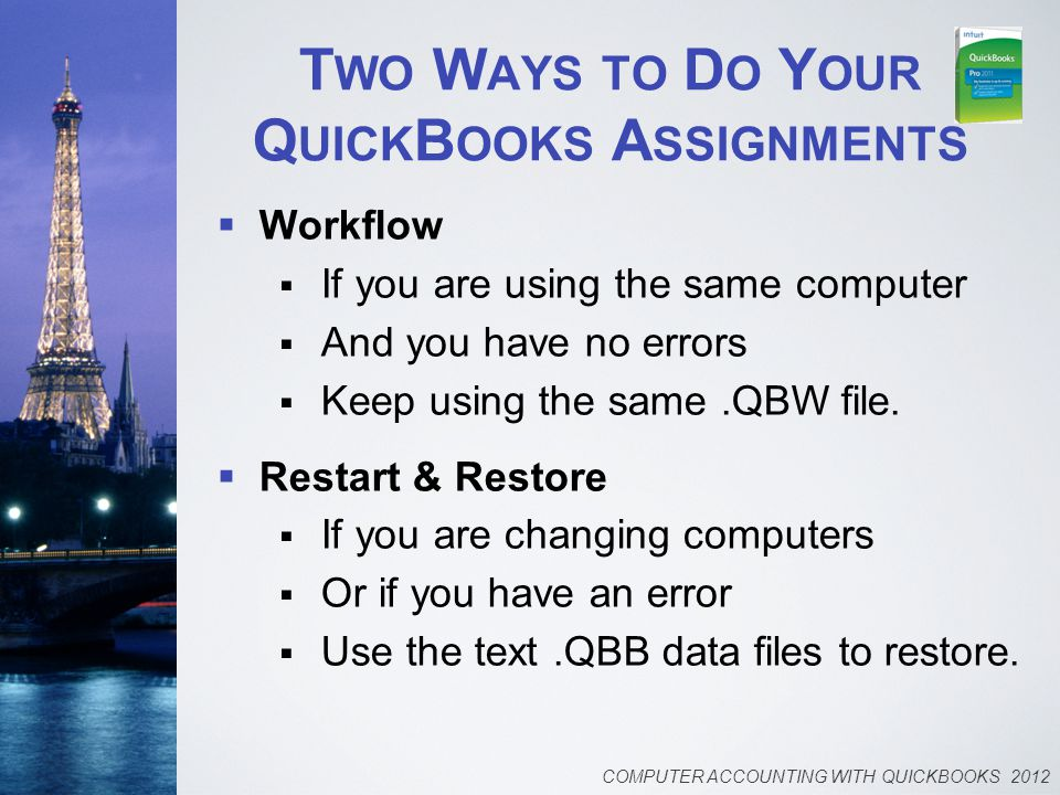 T WO W AYS TO D O Y OUR Q UICK B OOKS A SSIGNMENTS  Workflow  If you are using the same computer  And you have no errors  Keep using the same.QBW file.