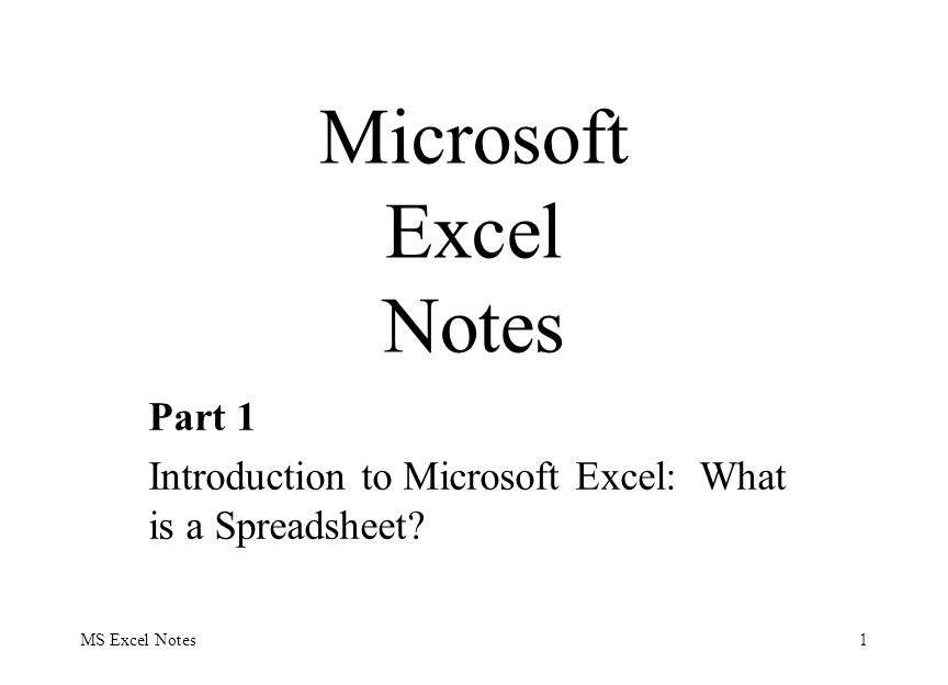 MS Excel Notes1 Part 1 Introduction to Microsoft Excel: What is a Spreadsheet? Microsoft Excel Notes