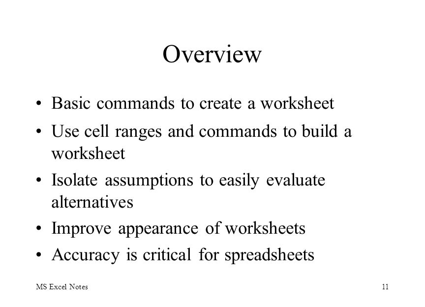 MS Excel Notes11 Overview Basic commands to create a worksheet Use cell ranges and commands to build a worksheet Isolate assumptions to easily evaluat