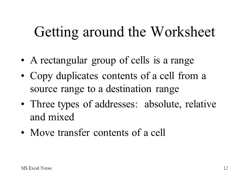 MS Excel Notes12 Getting around the Worksheet A rectangular group of cells is a range Copy duplicates contents of a cell from a source range to a dest