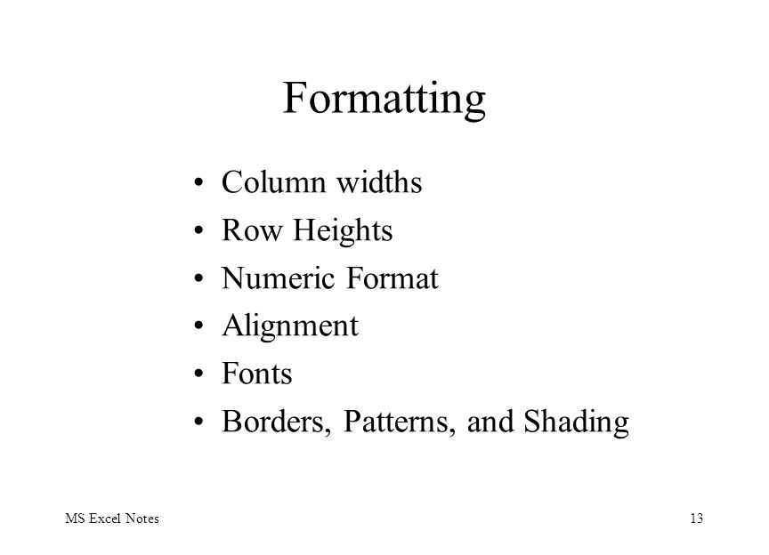 MS Excel Notes13 Formatting Column widths Row Heights Numeric Format Alignment Fonts Borders, Patterns, and Shading