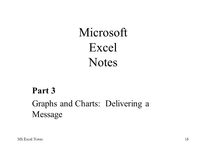 MS Excel Notes16 Part 3 Graphs and Charts: Delivering a Message Microsoft Excel Notes