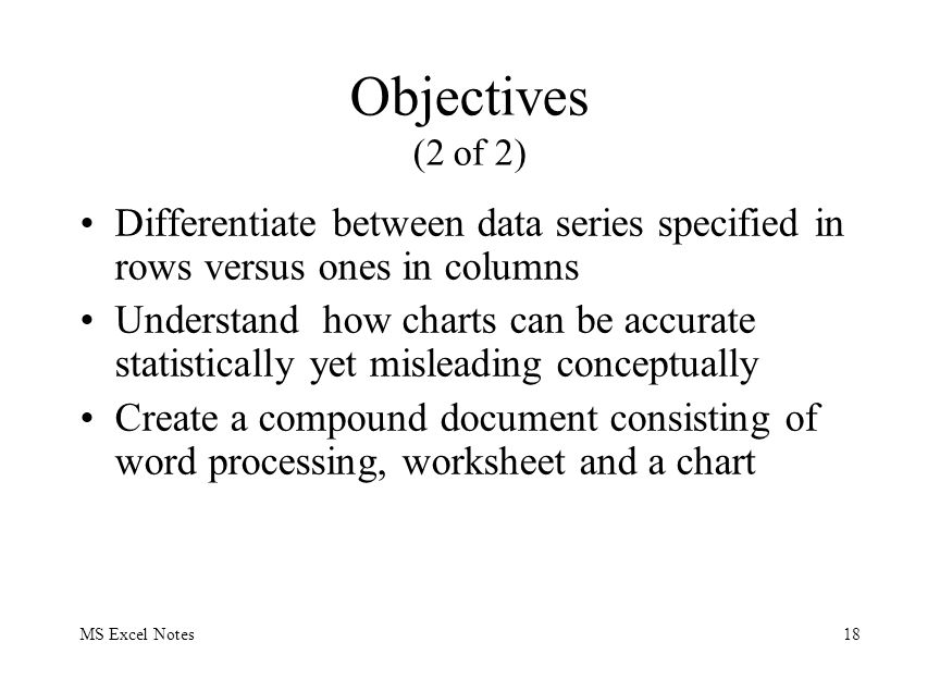 MS Excel Notes18 Objectives (2 of 2) Differentiate between data series specified in rows versus ones in columns Understand how charts can be accurate
