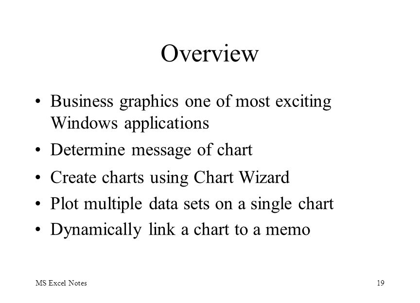 MS Excel Notes19 Overview Business graphics one of most exciting Windows applications Determine message of chart Create charts using Chart Wizard Plot multiple data sets on a single chart Dynamically link a chart to a memo